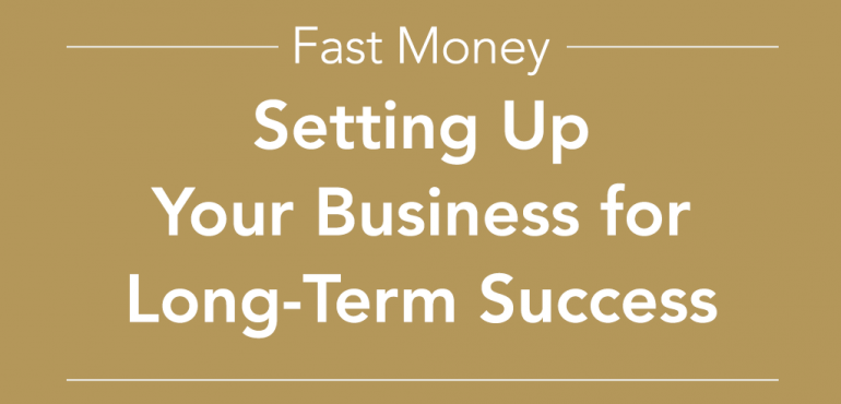 Fast Money Setting up your business for long term success